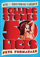 50 licks : myths and stories from half a century of the Rolling Stones