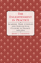 The Enlightenment in practice : academic prize contests and intellectual culture in France, 1670-1794