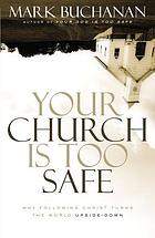 Your church is too safe : why following Christ turns the world upside-down