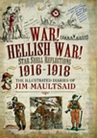 War! Hellish War! Star Shell Reflections 1916-1918 : the Illustrated Diaries of Jim Maultsaid.