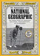 On assignment with National Geographic : the inside story of legendary explorers, photographers, and adventurers