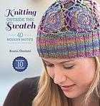 Knitting outside the swatch : 40 modern motifs