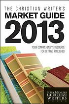 The Christian writer's market guide 2013 : your comprehensive resource for getting published