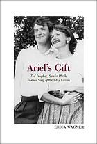 Ariel's gift : Ted Hughes, Sylvia Plath and the story of the Birthday letters