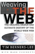 Weaving the web : the original design and ultimative destiny of the World Wide Web by its inventor