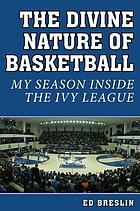 The Divine Nature of Basketball : My Season Inside the Ivy League.