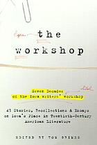 The Workshop : seven decades of the Iowa Writers' Workshop : 42 stories, recollections & essays on Iowa's place in 20th-century American literature
