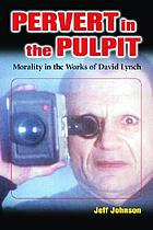 Pervert in the pulpit : morality in the works of David Lynch