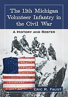 The 11th Michigan Volunteer Infantry in the Civil War : a history and roster