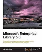 Microsoft Enterprise Library 5.0 : develop enterprise applications using software components of Microsoft Enterprise Library 5.0