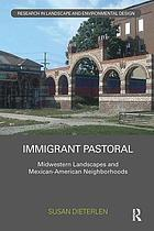 Immigrant pastoral : Midwestern landscapes and Mexican-American neighborhoods
