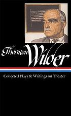 Thornton Wilder : collected plays & writings on theater
