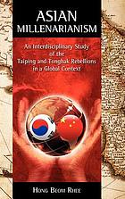 Asian millenarianism : an interdisciplinary study of the Taiping and Tonghak rebellions in a global context