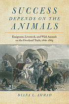 Success depends on the animals : emigrants, livestock, and wild animals on the Overland Trails, 1840-1869