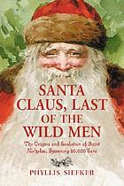 Santa Claus, last of the wild men : the origins and evolution of Saint Nicholas, spanning 50,000 years