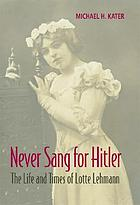 Never sang for Hitler : the life and times of Lotte Lehmann, 1888-1976