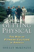 Getting physical : the rise of fitness culture in America