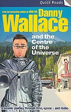 Danny Wallace and the centre of the universe : a cosmic journey through time, space ... and Idaho