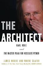 The architect : Karl Rove and the master plan for absolute power