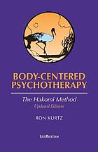 Body-centered psychotherapy : the Hakomi method : the integrated use of mindfulness, nonviolence and the body