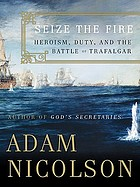 Seize the fire : heroism, duty, and the Battle of Trafalgar
