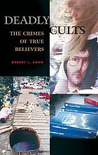 Deadly cults : the crimes of true believers