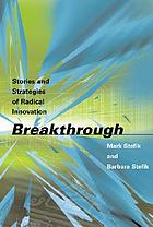 Breakthrough : stories and strategies of radical innovation
