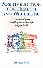 Positive action for health and wellbeing : the practical guide to taking control of your life and your health