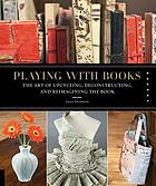 Playing with books : the art of upcycling, deconstructing, & reimagining the book