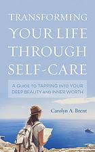 Transforming your life through self-care : a guide to tapping into your deep beauty and inner worth