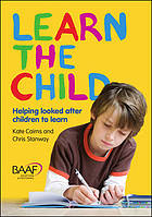 Learn the child : helping looked after children to learn : a good practice guide for social workers, carers and teachers