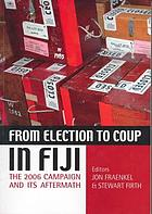 From election to coup in Fiji : the 2006 campaign and its aftermath