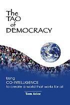 The Tao of democracy : using co-intelligence to create a world that works for all