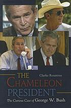 The chameleon president : the curious case of George W. Bush