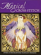 Magical cross stitch : over 25 enchanting fantasy designs.