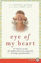 Eye of my heart : 27 writers reveal the hidden pleasures and perils of being a grandmother