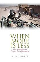 When more is less : the international project in Afghanistan