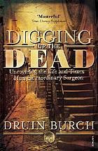 Digging up the dead : uncovering the life and times of an extraordinary surgeon