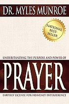 Understanding the purpose and power of prayer : earthly license for heavenly interference