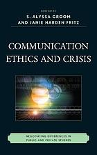 Communication ethics and crisis : negotiating differences in public and private spheres