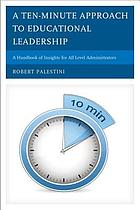 A ten-minute approach to educational leadership : a handbook of insights for all level administrators