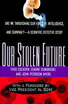 Our stolen future : are we threatening our fertility, intelligence, and survival? : a scientific detective story