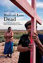 More or Less Dead : Feminicide, Haunting, and the Ethics of Representation in Mexico