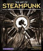 The art of steampunk : extraordinary devices and ingenious contraptions from the leading artists of the steampunk movement