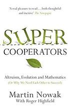Super cooperators : evolution, altruism and human behaviour or Why we need each other to succeed