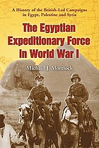 The Egyptian Expeditionary Force in World War I : a history of the British-led campaigns in Egypt, Palestine and Syria
