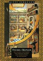 Tycho & Kepler : the unlikely partnership that forever changed our understanding of the heavens
