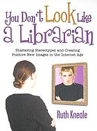You don't look like a librarian : shattering stereotypes and creating positive new images in the Internet age