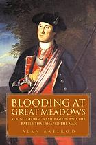 Blooding at Great Meadows : young George Washington and the battle that shaped the man