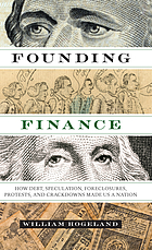 Founding finance : how debt, speculation, foreclosures, protests, and crackdowns made us a nation